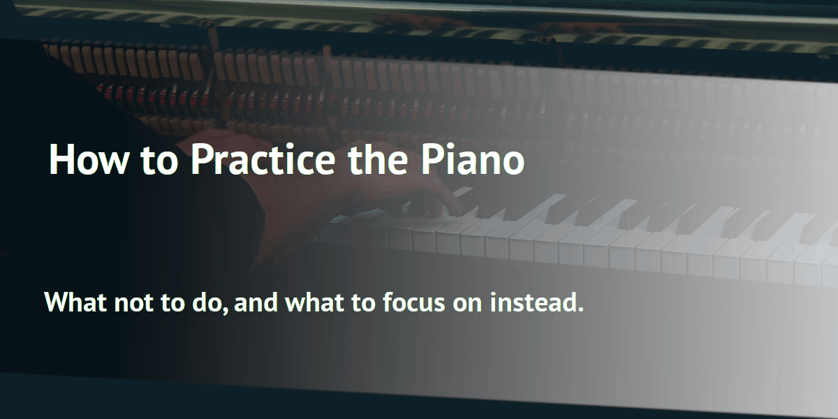 How to Practice the Piano: What not to do, and what to focus on instead.