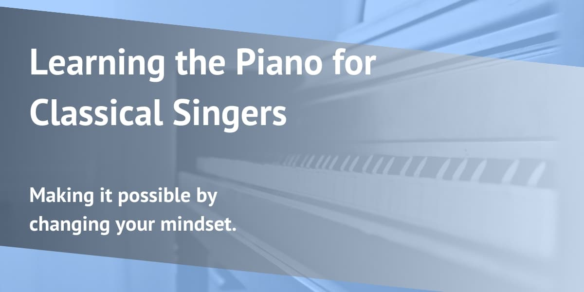 Piano for Classical Singers: Making it possible by changing your mindset.