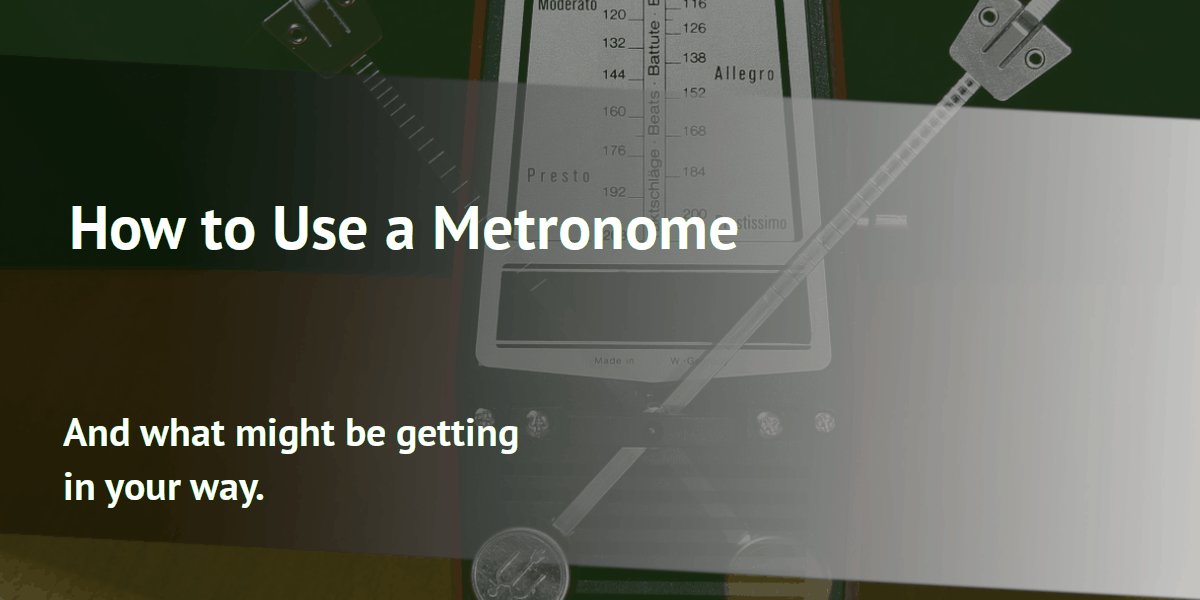 How to Use a Metronome: And what might be getting in your way.