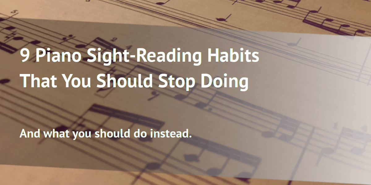 9 Piano Sight-Reading Habits That You Should Stop Doing - And What to Do Instead