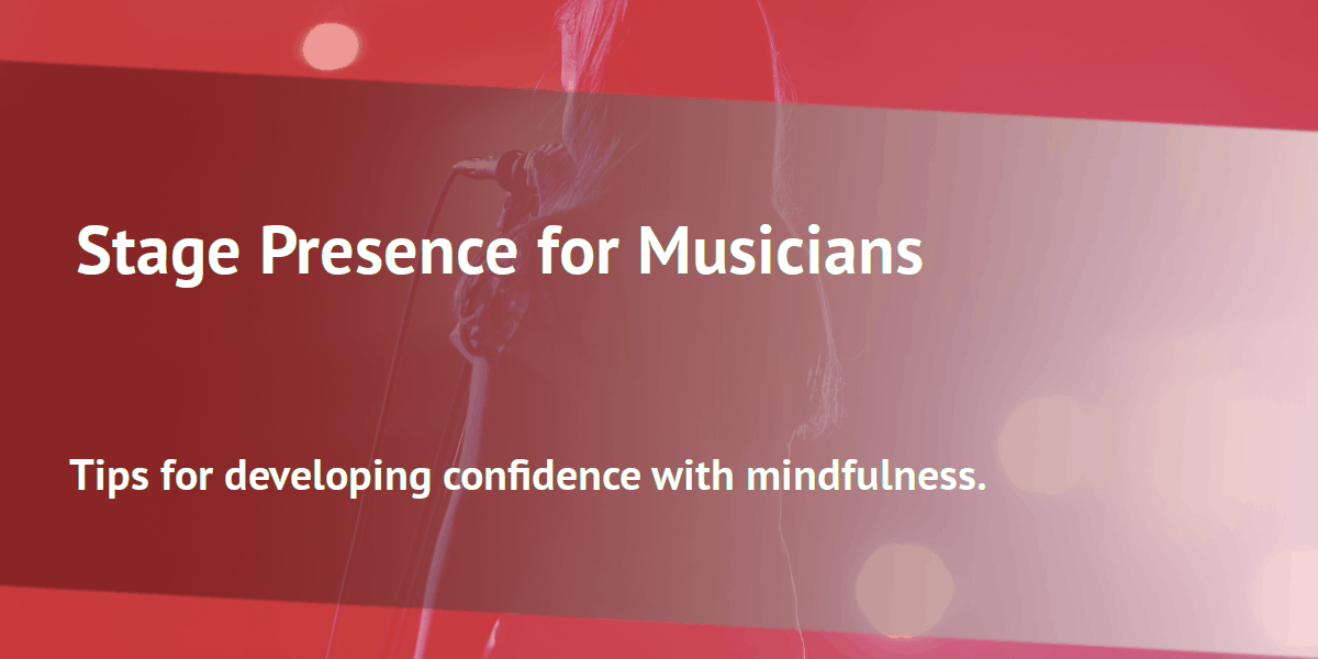 Stage Presence for Musicians: Tips for developing confidence with mindfulness.