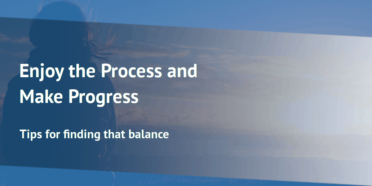 Enjoy the Process and Make Progress: Tips for finding that balance.