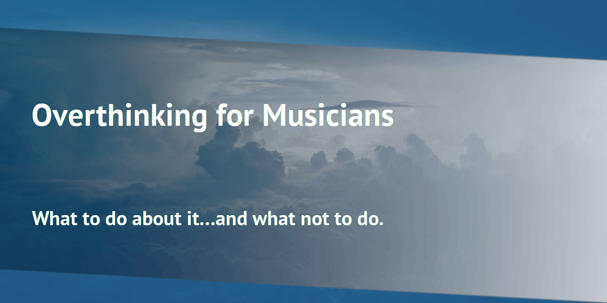 Over thinking for musicians: What to do, and what not to do.